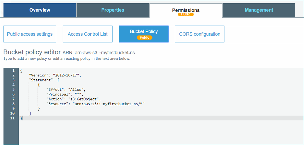 """Overview  Public access settings  Access Control List  Permissions  Bucket Policy  CORS configuration  Management  Bucket policy editor ARN: arn:aws:s3:::myfirstbucket-ns  Type to add a new policy or edit an existing policy in the text area below  """"Version .  """"2ø12-1ø-17"""",  """"Statement"""" :  """"Effect"""": """"Allow"""",  """"Principal"""" • """"  """"Action"""": """"  s3: GetObject"""" ,  """"Resource"""":"""